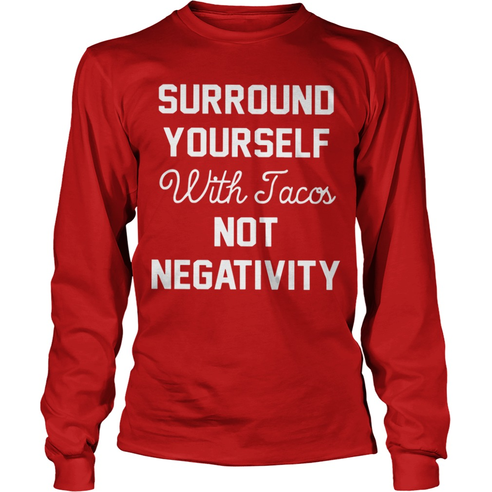 Surround Yourself With Tacos Not Negativity Longsleeve Tee
