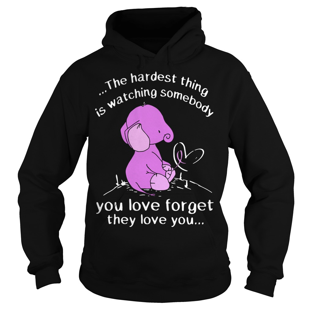 The Hardest Thing Is Watching Someone You Love Forget They Love You Hoodie