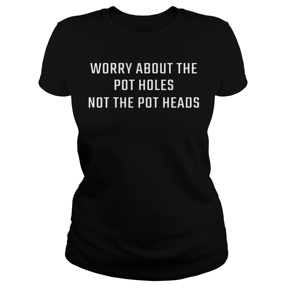 Worry About The Pot Holes Not The Pot Heads Ladies