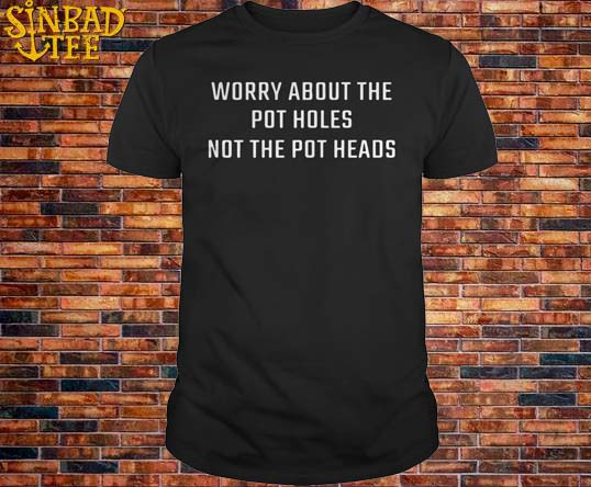 Worry About The Pot Holes Not The Pot Heads Shirt