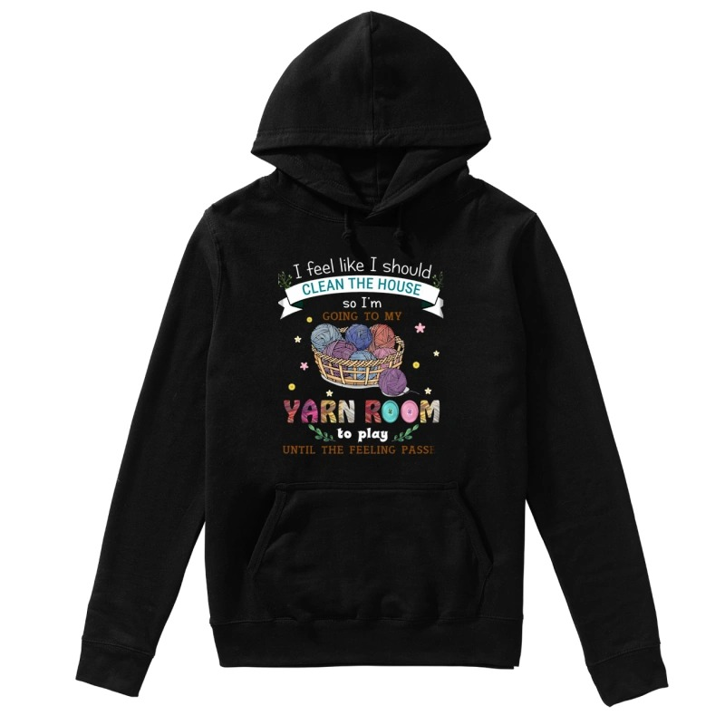 I Feel Like I Should Clean The House So I'm Going To My Yarn Room To Play Until The Feeling Passes Hoodie