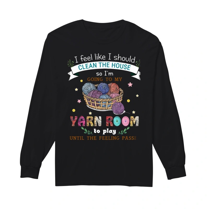 I Feel Like I Should Clean The House So I'm Going To My Yarn Room To Play Until The Feeling Passes Longsleeve Tee