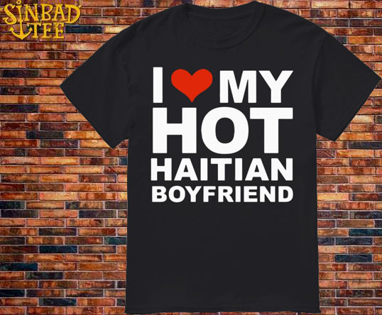 Love My Hot Haitian Boyfriend Shirt