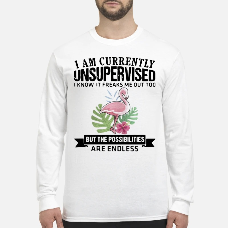 Flamingo I Am Currently Unsupervised I Know It Freaks Me Out Too But The Possibilities Are Endless Longsleeve Tee