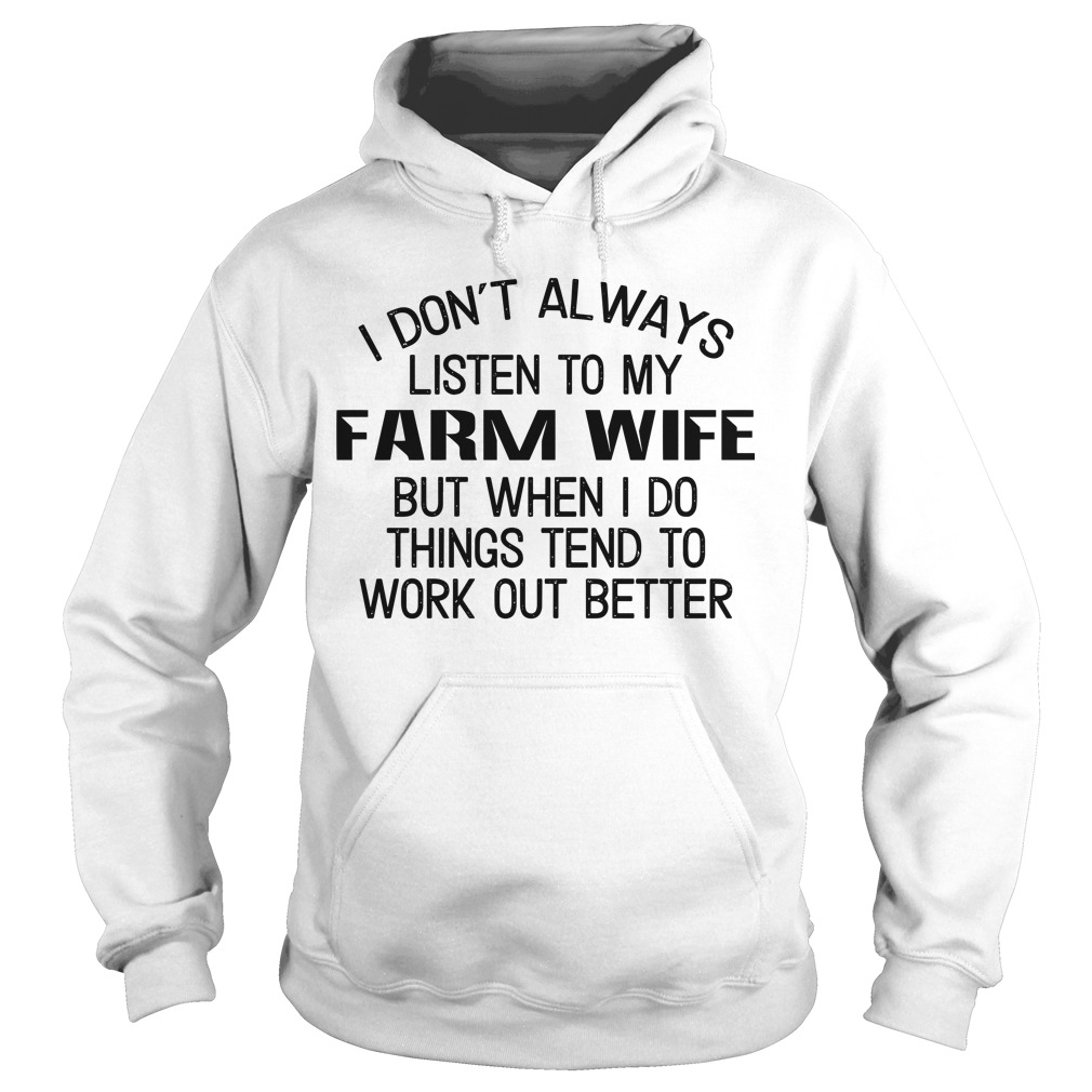 I Don't Always Listen To My Farm Wife But When I Do Things Tend To Work Out Better Hoodie