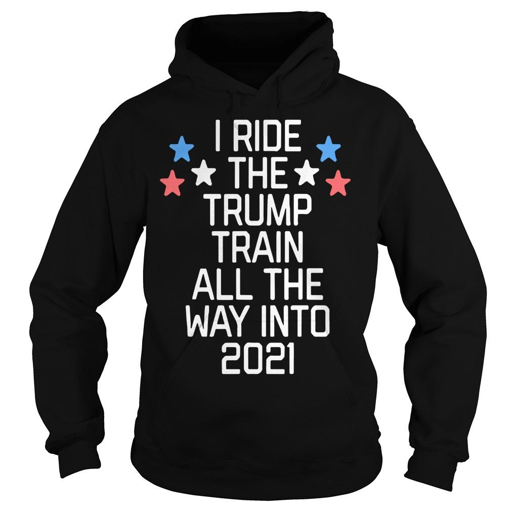 I Ride The Trump Train All The Way Into 2021 Hoodie