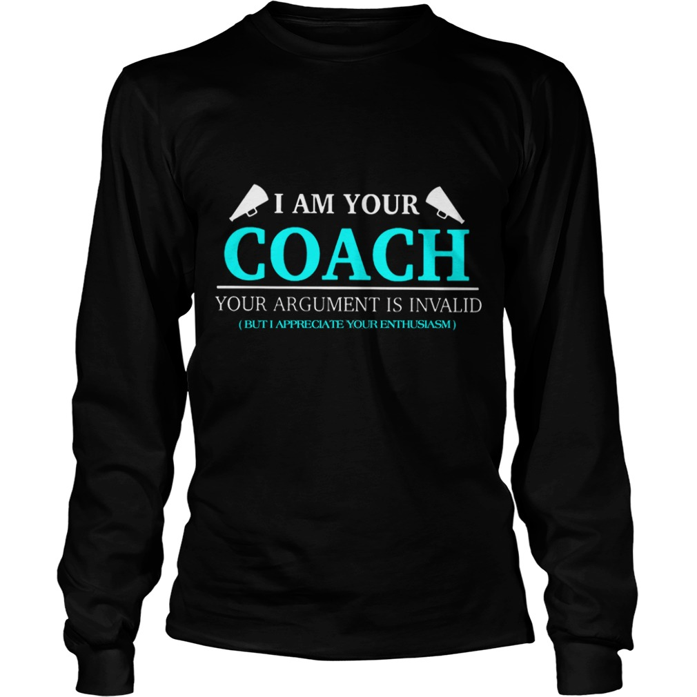 I Am Your Coach Argument Is Invalid But I Appreciate Your Enthusiasm Longsleeve