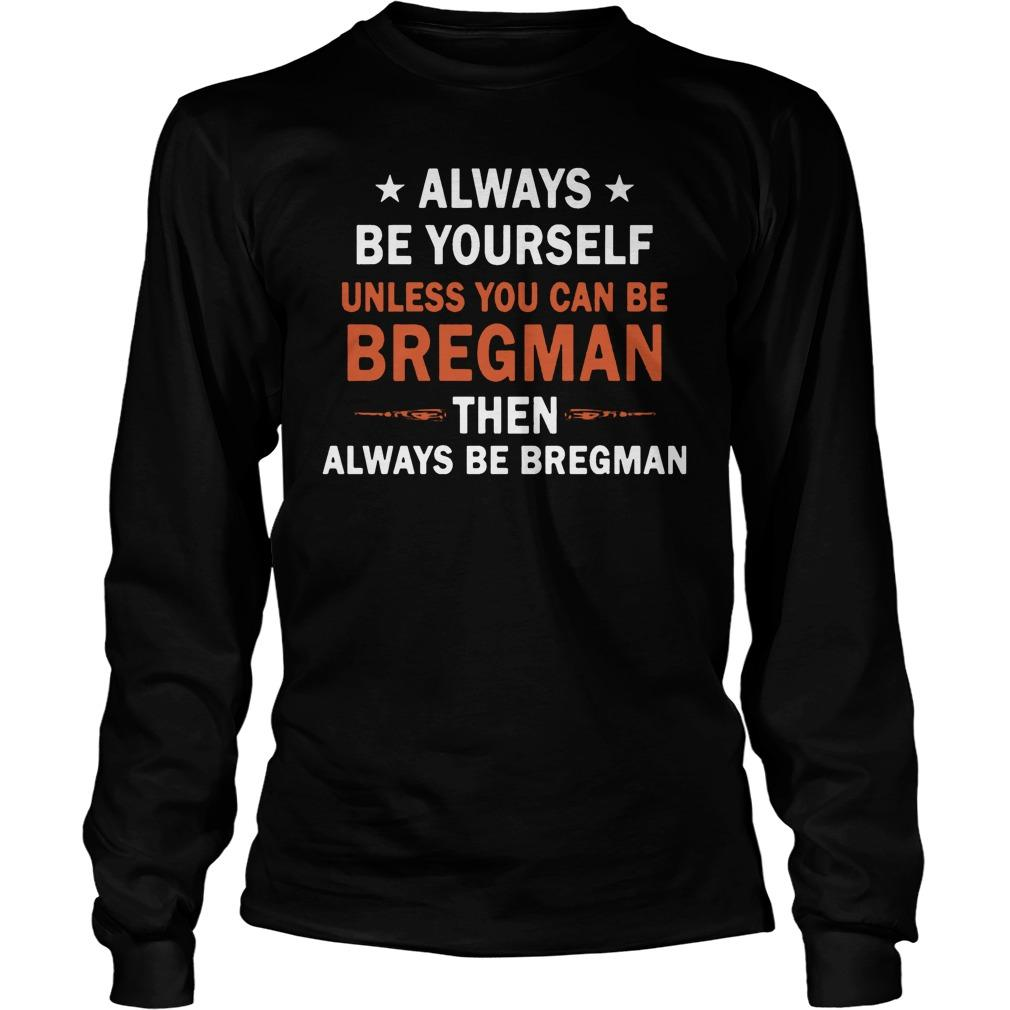 Always Be Yourself Unless You Can Be Bregman Longsleeve