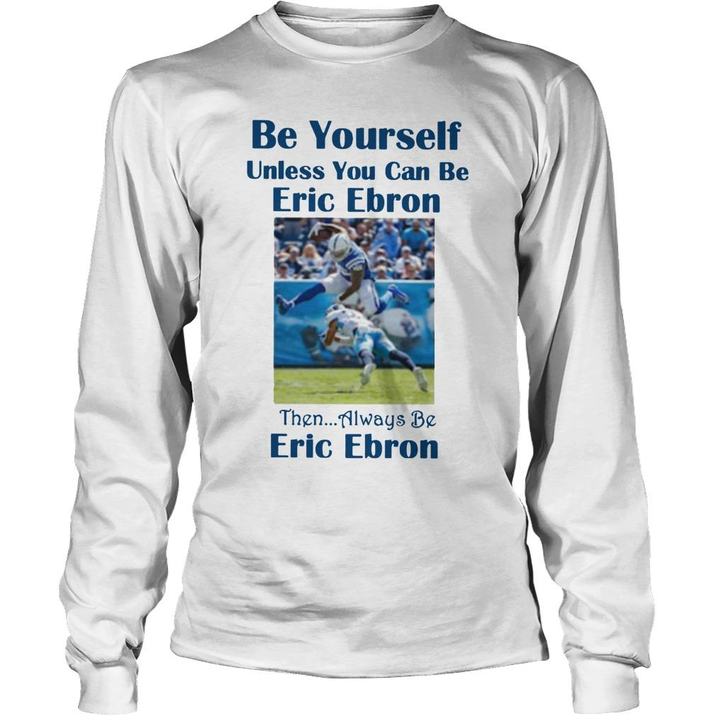 Be Yourself Unless You Can Be Eric Ebron Longsleeve