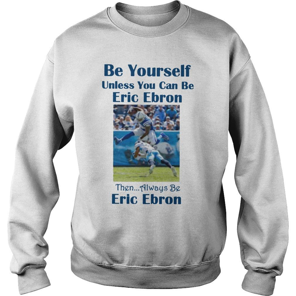 Be Yourself Unless You Can Be Eric Ebron Sweater