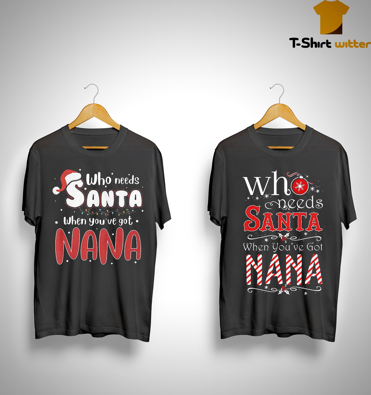 Christmas Who Needs Santa When You've Got Nana Shirt