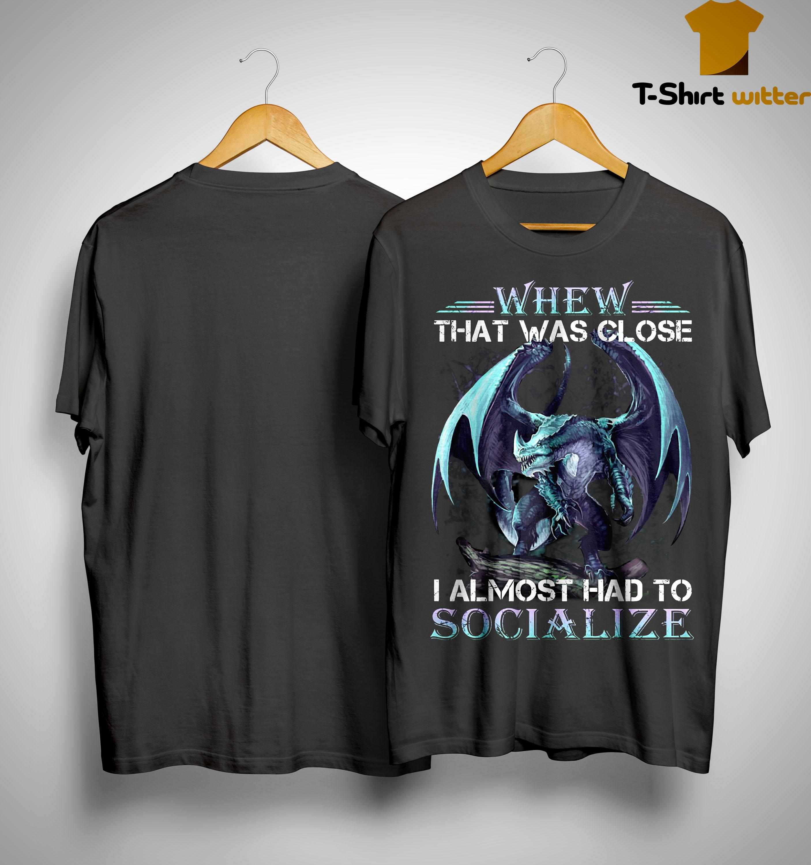 Dragon Whew That Was Close I Almost Had To Socialize Shirt