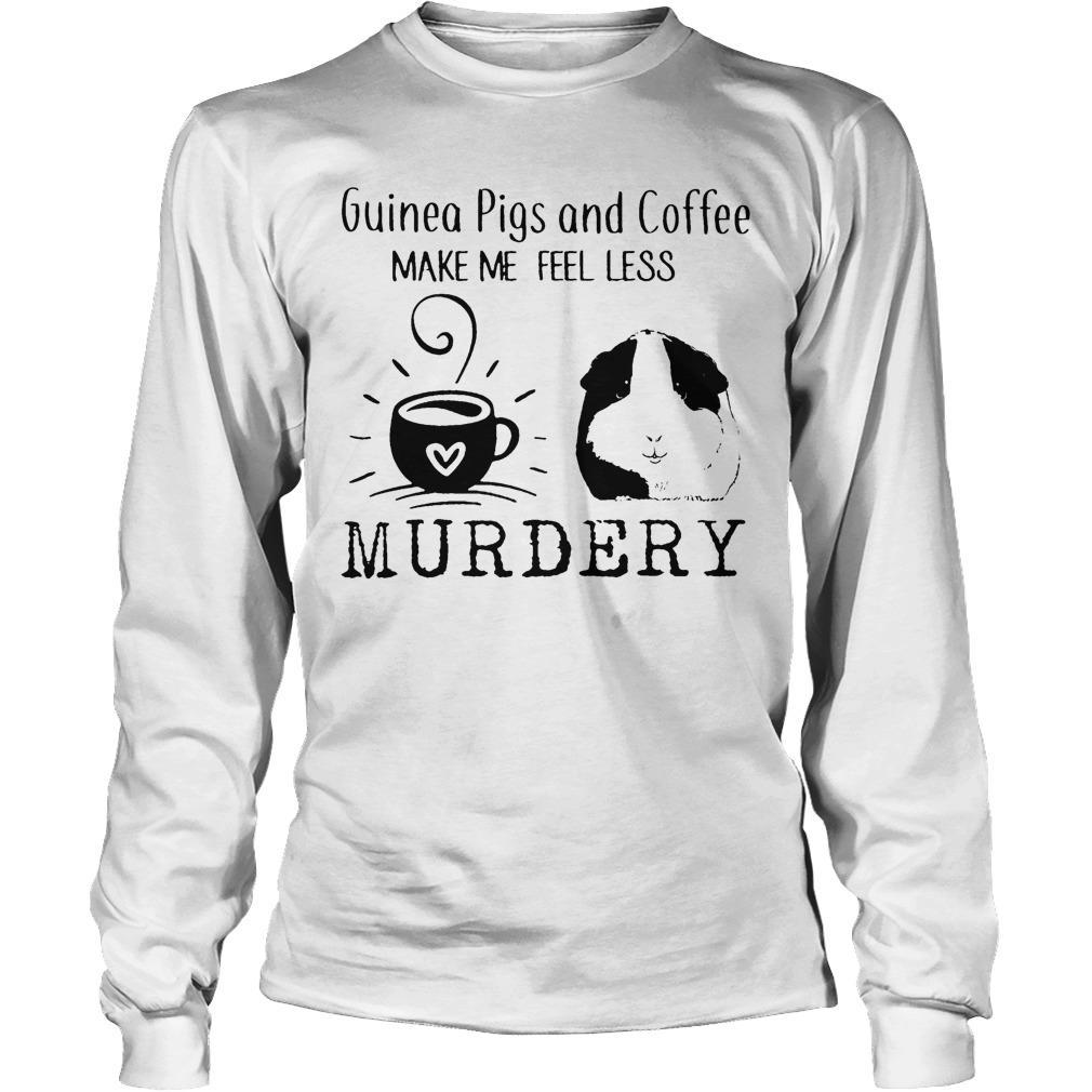 Guinea Pigs And Coffee Make Me Feel Less Murdery Longsleeve