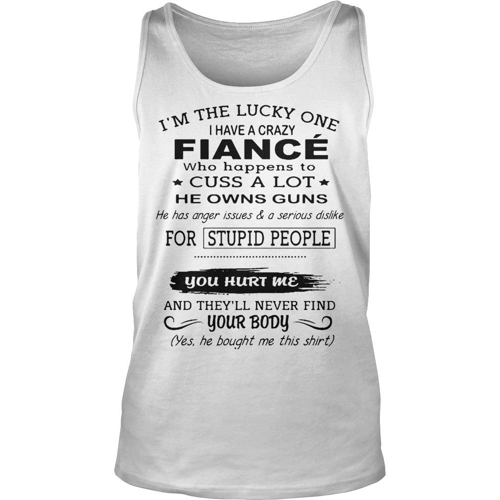 I Have A Crazy Fiancé He Owns Guns You Hurt Me Never Find Your Body Tank Top