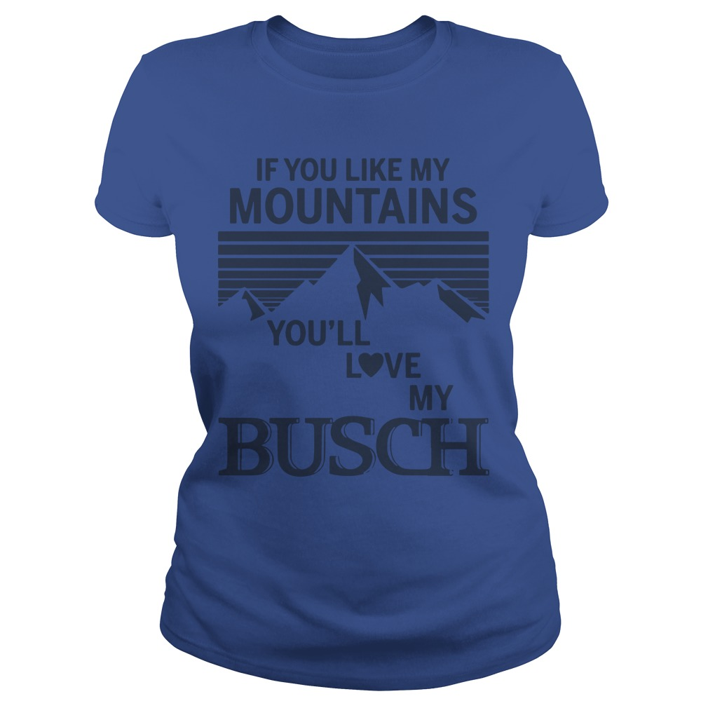 If You Like My Mountains You'll Love My Busch Ladies Shirt