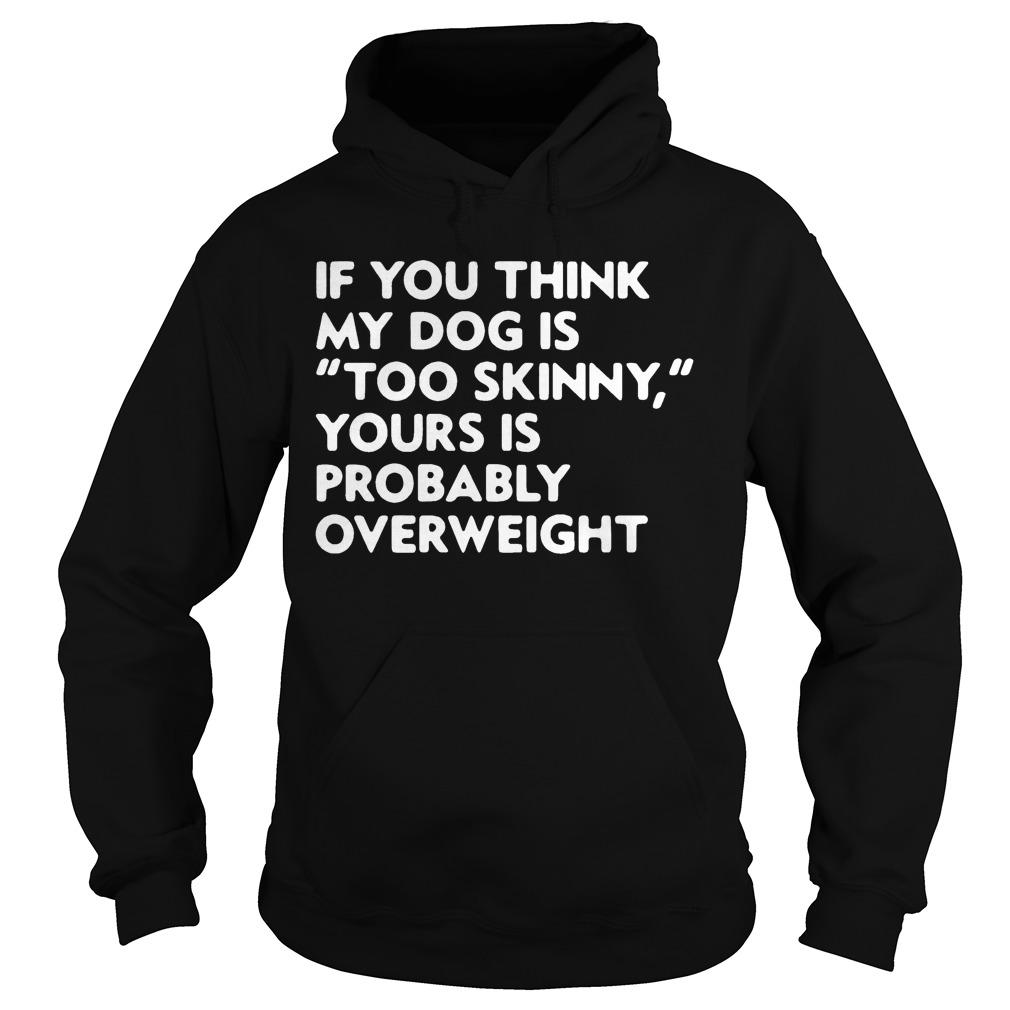 If You Think My Dog Is Too Skinny Yours Is Probably Overweight Hoodie