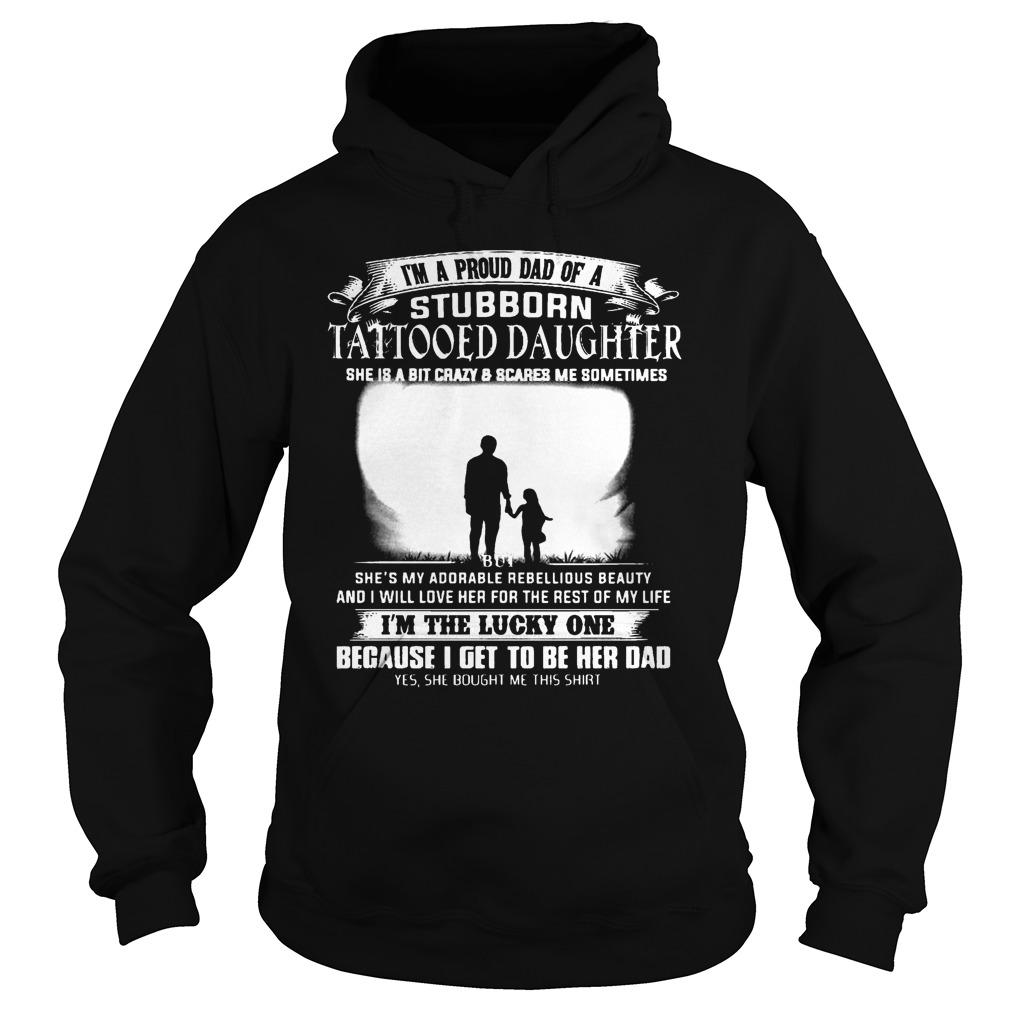 I'm A Proud Dad Of A Stubborn Tattooed Daughter She Is A Bit Crazy Hoodie