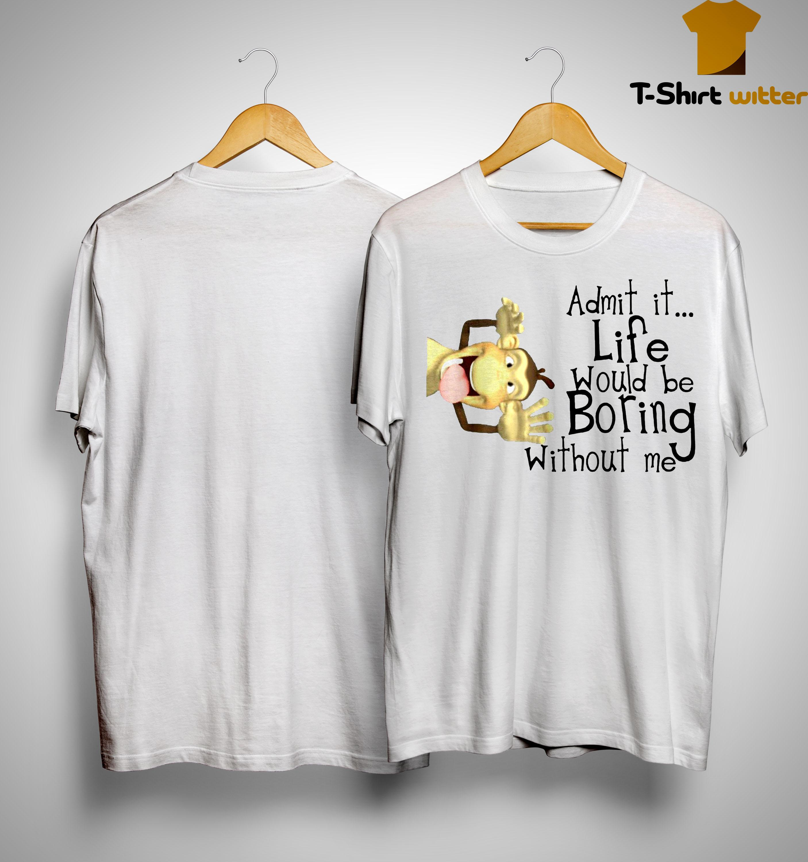 Monkey Admit It Life Would Be Boring Without Me Shirt