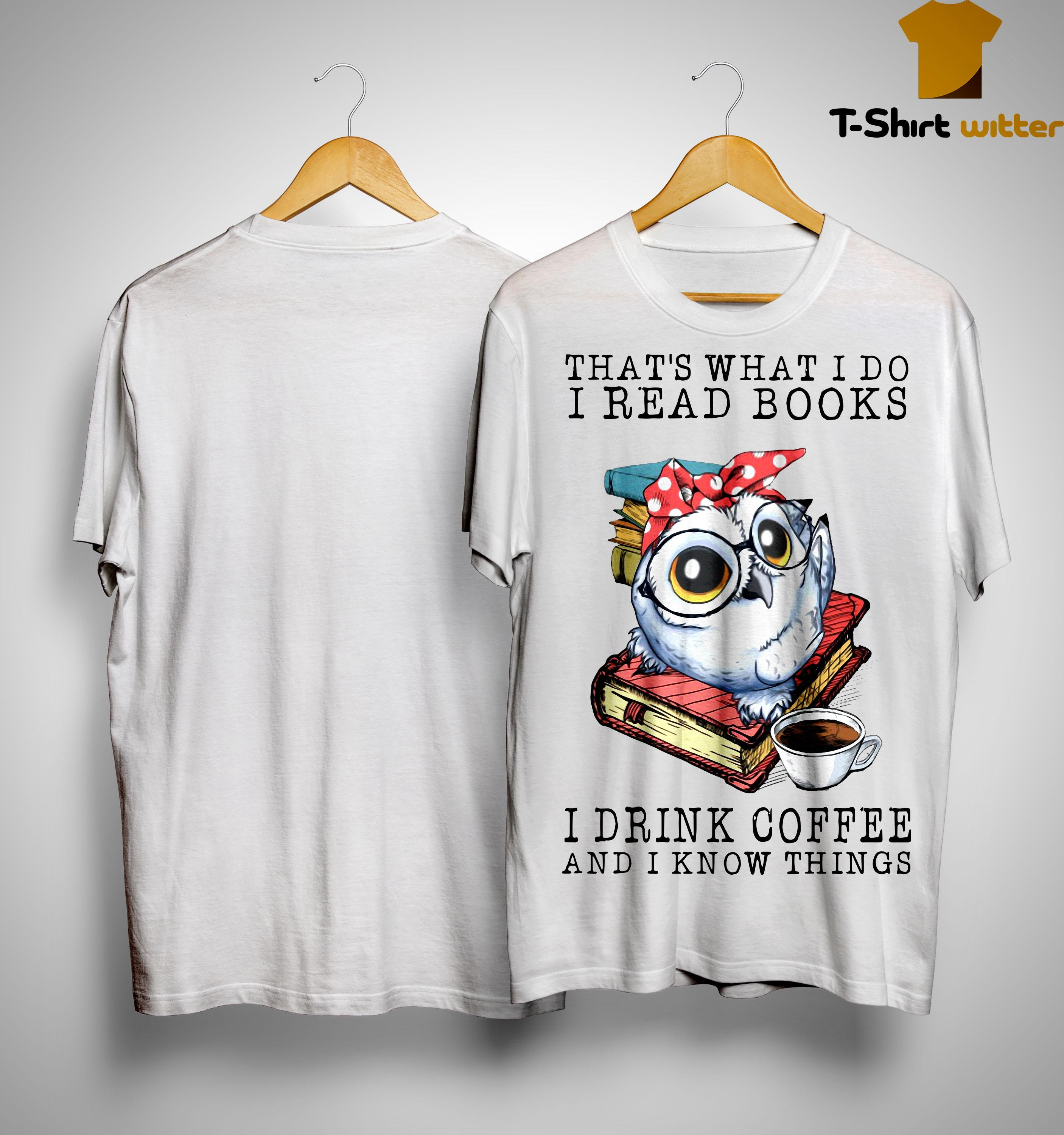 Owl That's What I Do I Read Books I Drink Coffee And I Know Things Shirt