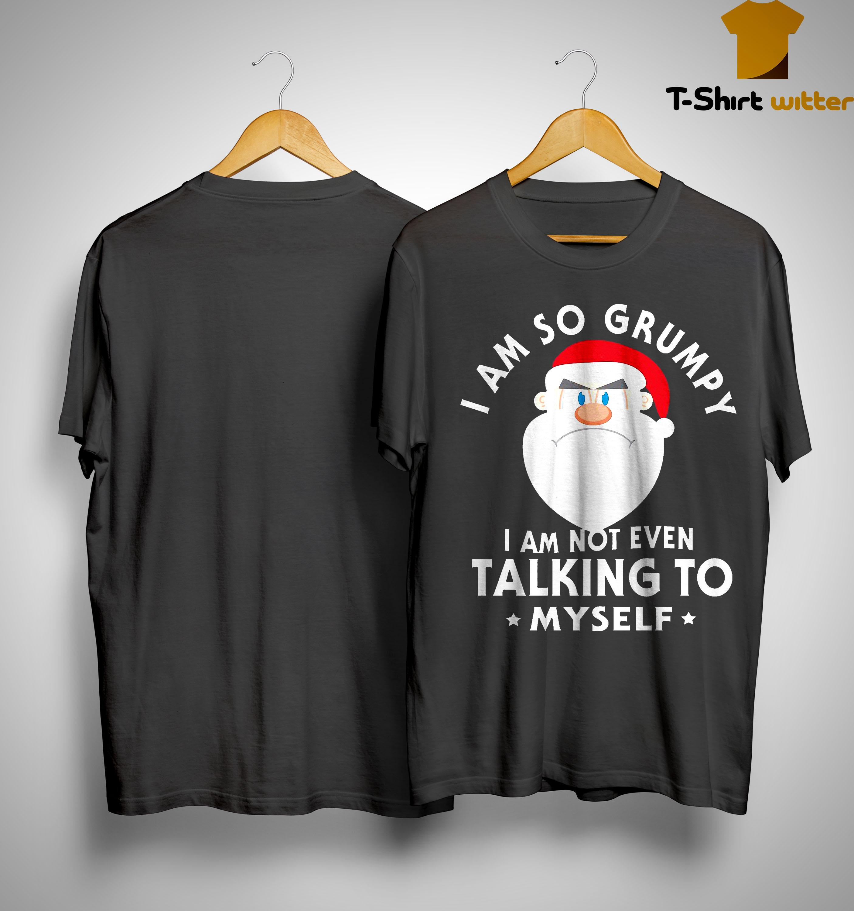 Santa Claus I Am So Grumpy I Am Not Even Talking To Myself Shirt