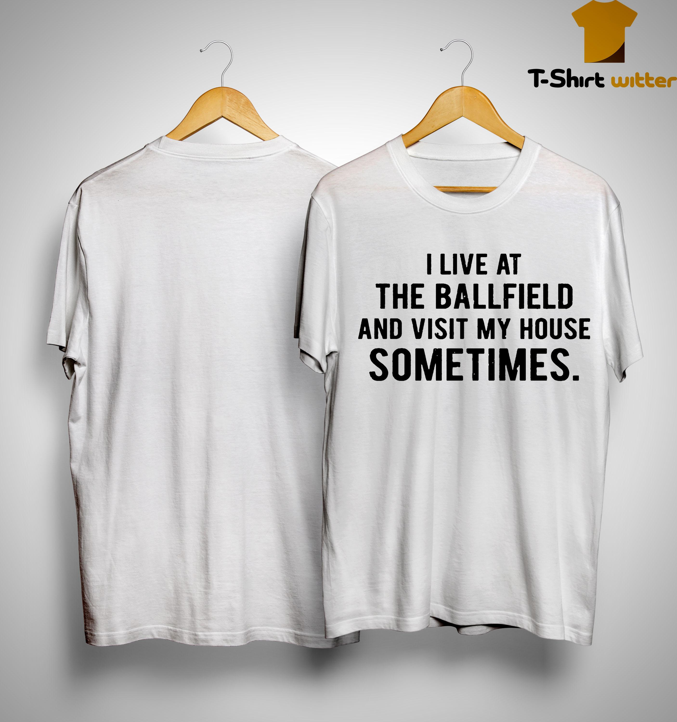 I Live At The Ballfield And Visit My House Sometimes Shirt