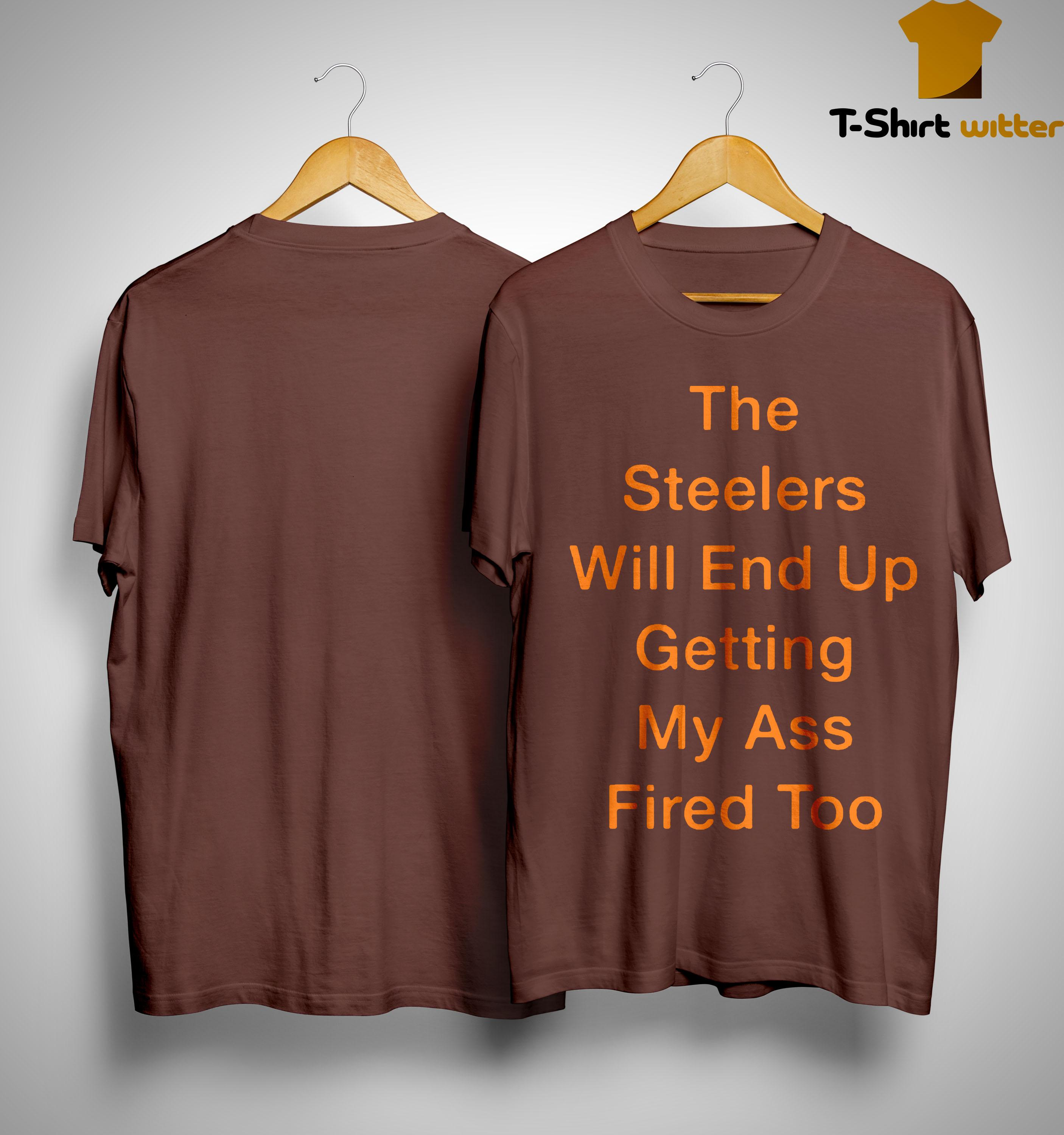 The Steelers Will End Up Getting My Ass Fired Too Shirt