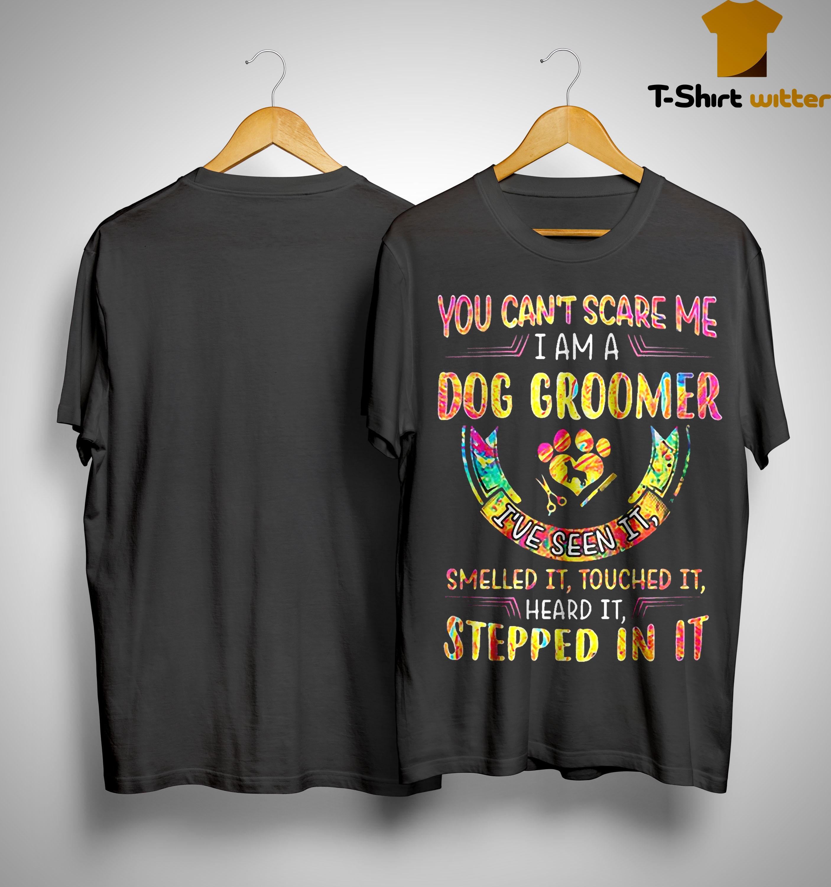 You Can't Scare Me I Am A Dog Groomer I've Seen It Smelled It Touched It Shirt