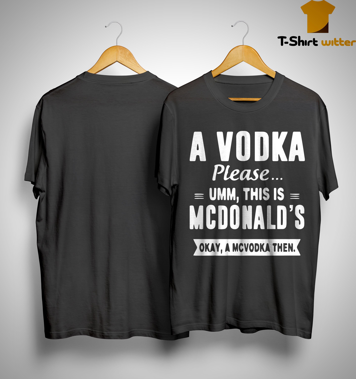 A Vodka Please Umm This Is Mcdonald's Okay A Mcvodka Then Shirt