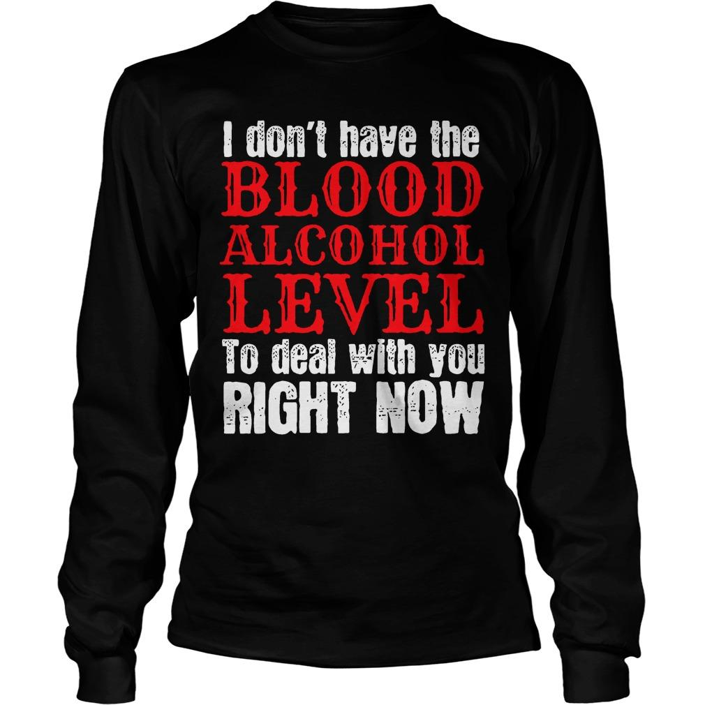 I Don't Have The Blood Alcohol Level To Deal With You Right Now Longsleeve