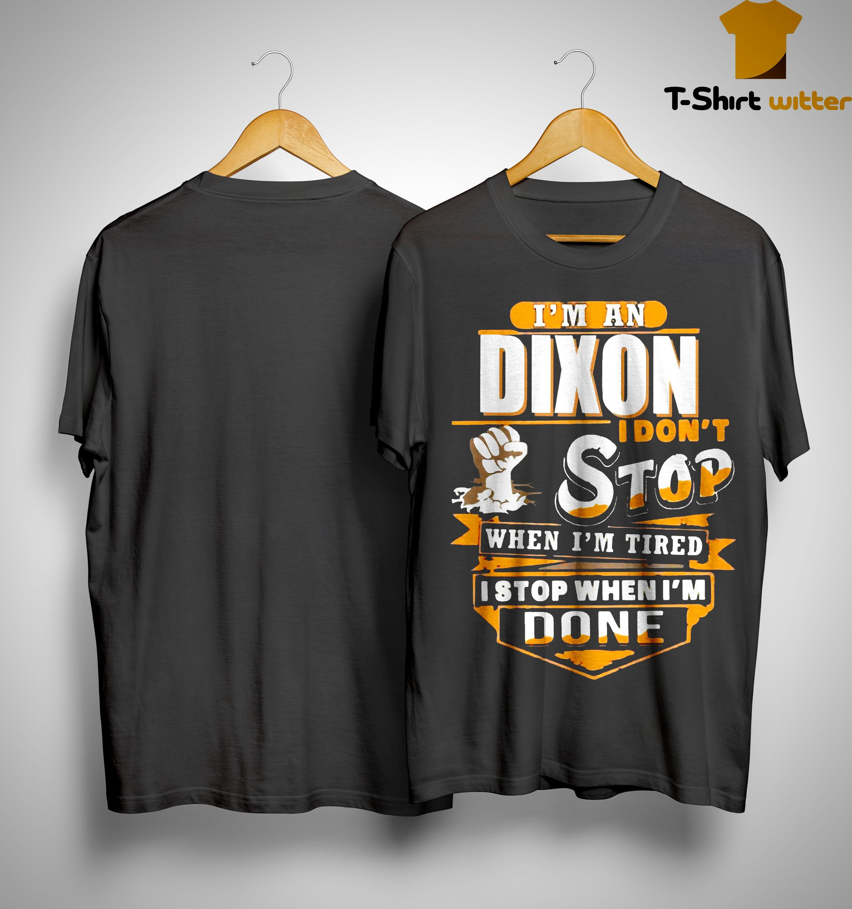 I'm A Dixon I Don't Stop When I'm Tired I Stop When I'm Done Shirt