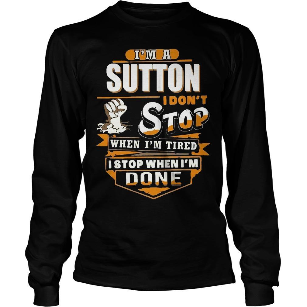 I'm A Sutton I Don't Stop When I'm Tired I Stop When I'm Done Longsleeve