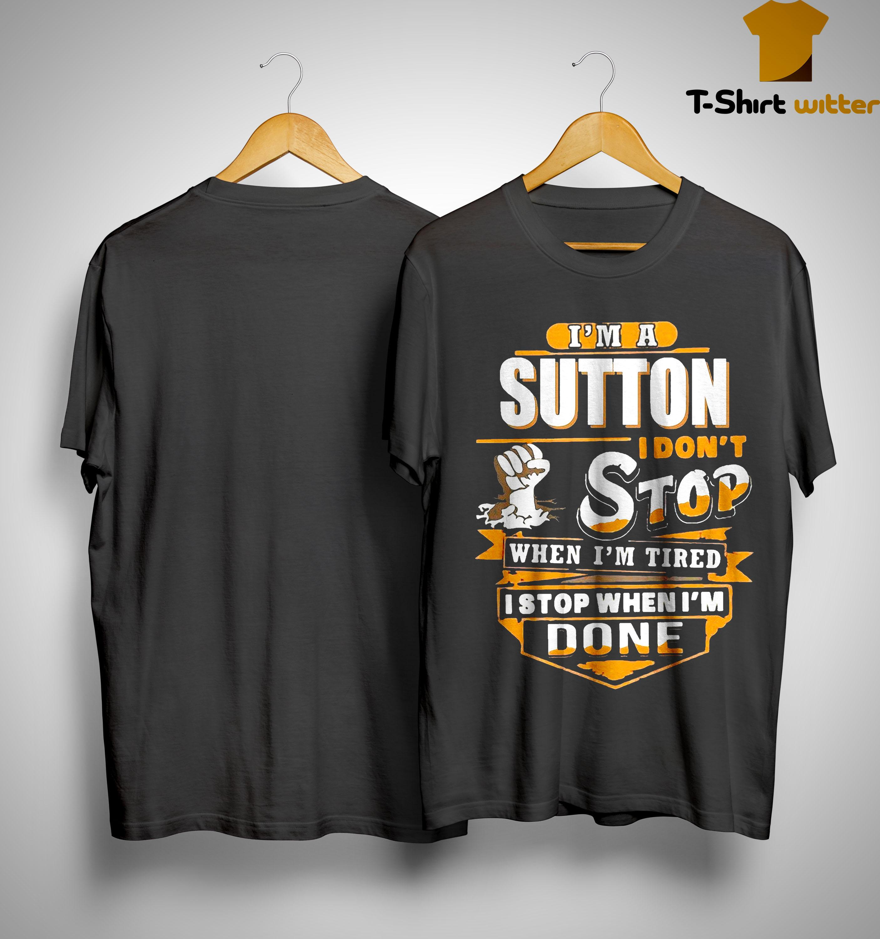 I'm A Sutton I Don't Stop When I'm Tired I Stop When I'm Done Shirt