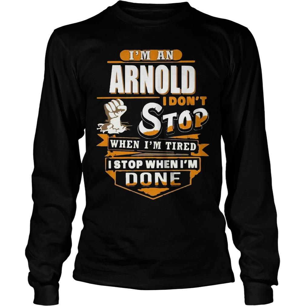 I'm An Arnold I Don't Stop When I'm Tired I Stop When I'm Done Longsleeve
