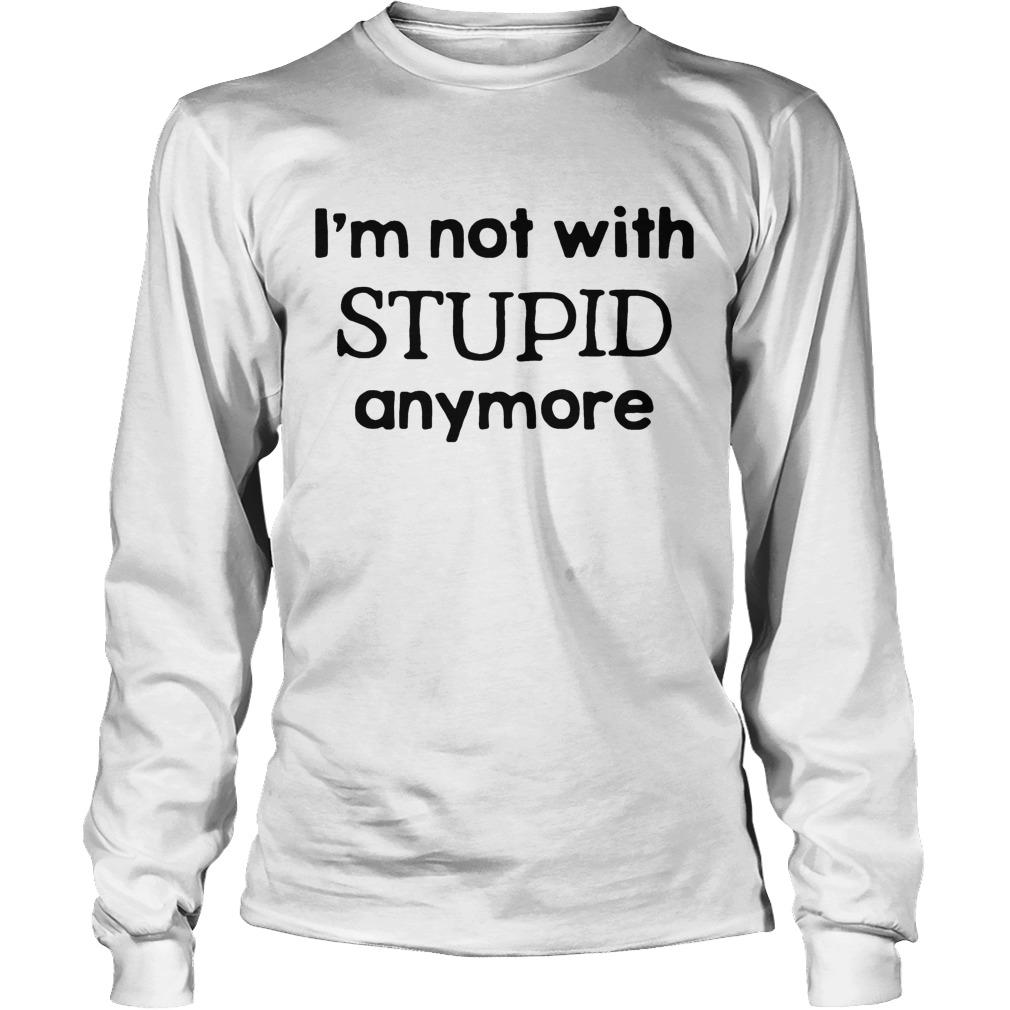 Im Not With Stupid Anymore Longsleeve