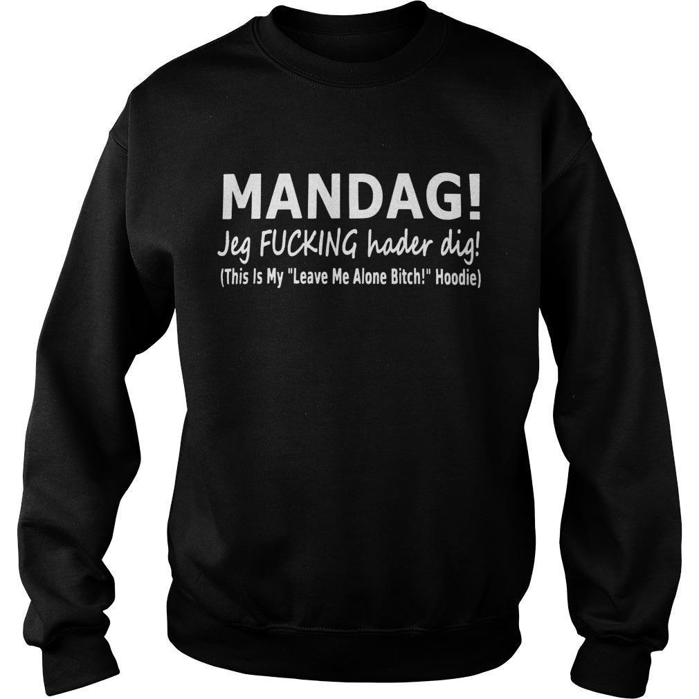 Mandag Jeg Fucking Hader Dig This Is My Leave Me Alone Bitch Hoodie Sweater