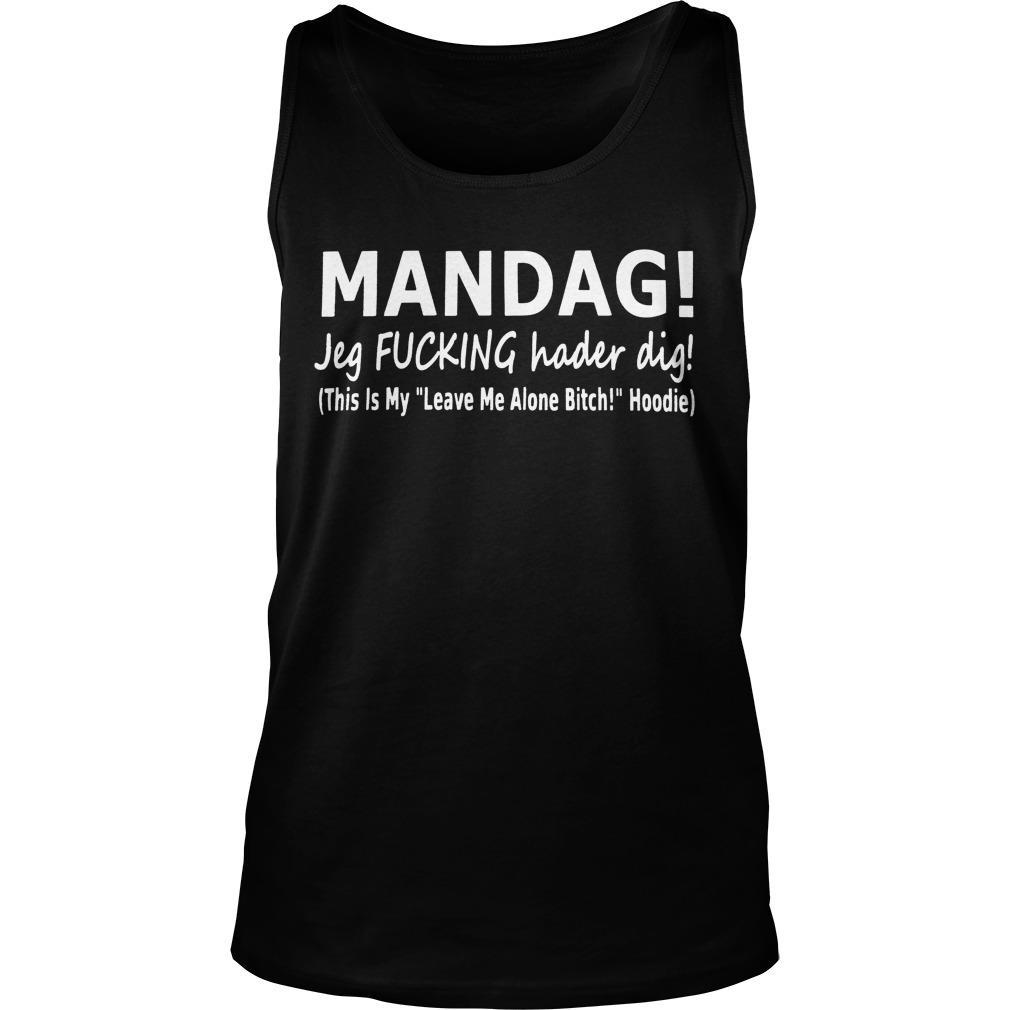 Mandag Jeg Fucking Hader Dig This Is My Leave Me Alone Bitch Hoodie Tank Top