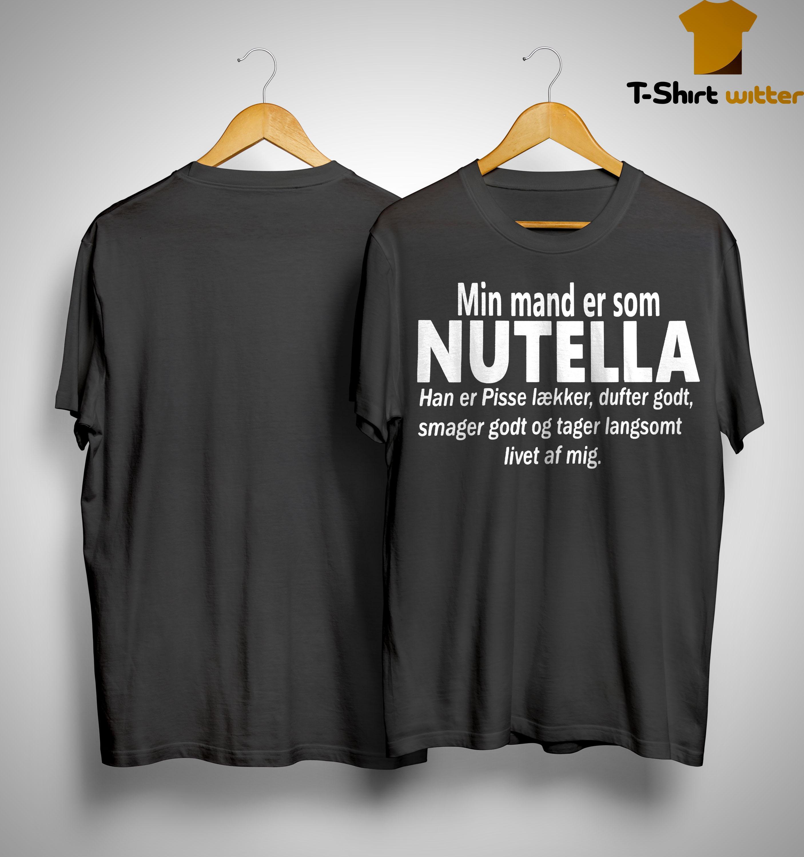 Min Mand Er Som Nutella Smager Godt Og Tager Langsomt Livet Af Mig Shirt
