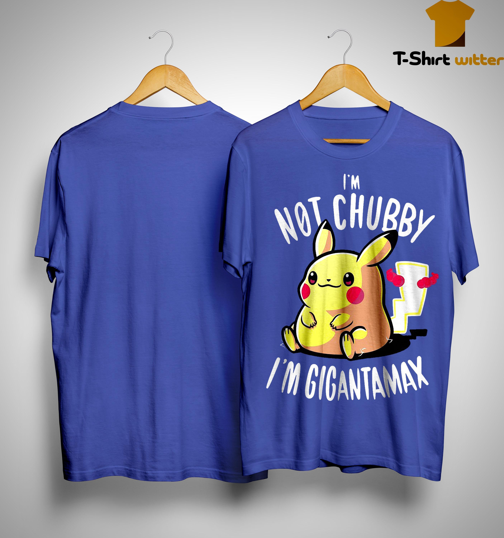 Pikachu I'm Not Chubay I'm Gigantamax Shirt