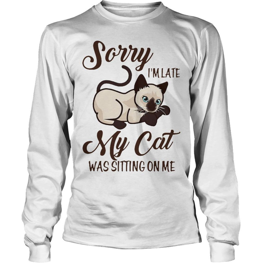 Siamese Cat Sorry I'm Late My Cat Was Sitting On Me Longsleeve