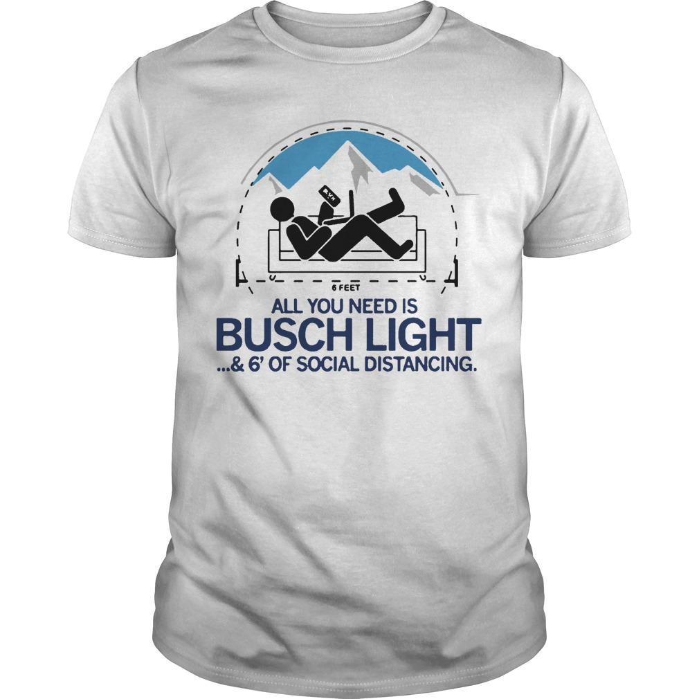 6 Feet All You Need Is Busch Light And 6' Of Social Distancing Shirt