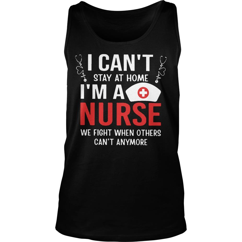 I Can't Stay At Home I'm A Nurse We Fight When Others Can't Anymore Tank Top