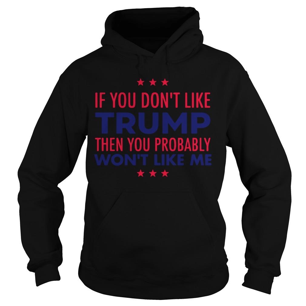 If You Don't Like Trump Then You Probably Won't Like Me Hoodie
