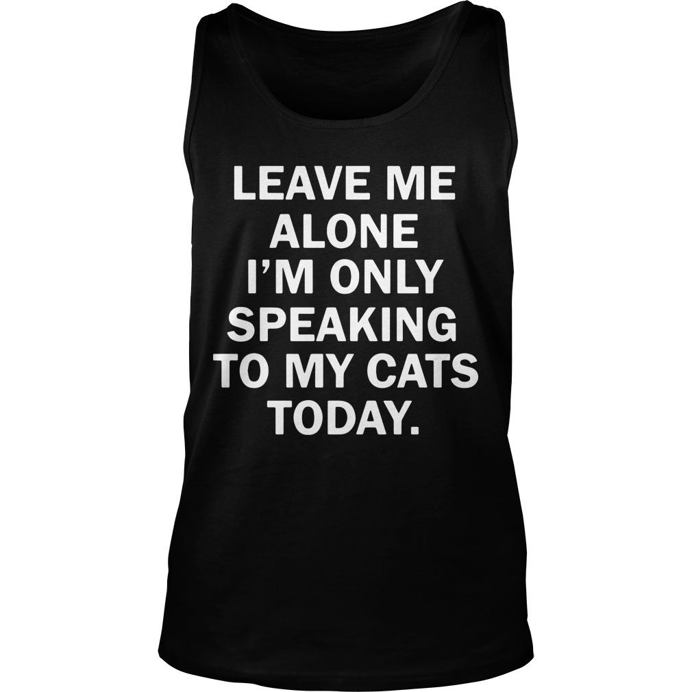 Leave Me Alone I'm Only Speaking To My Cats Today Tank Top