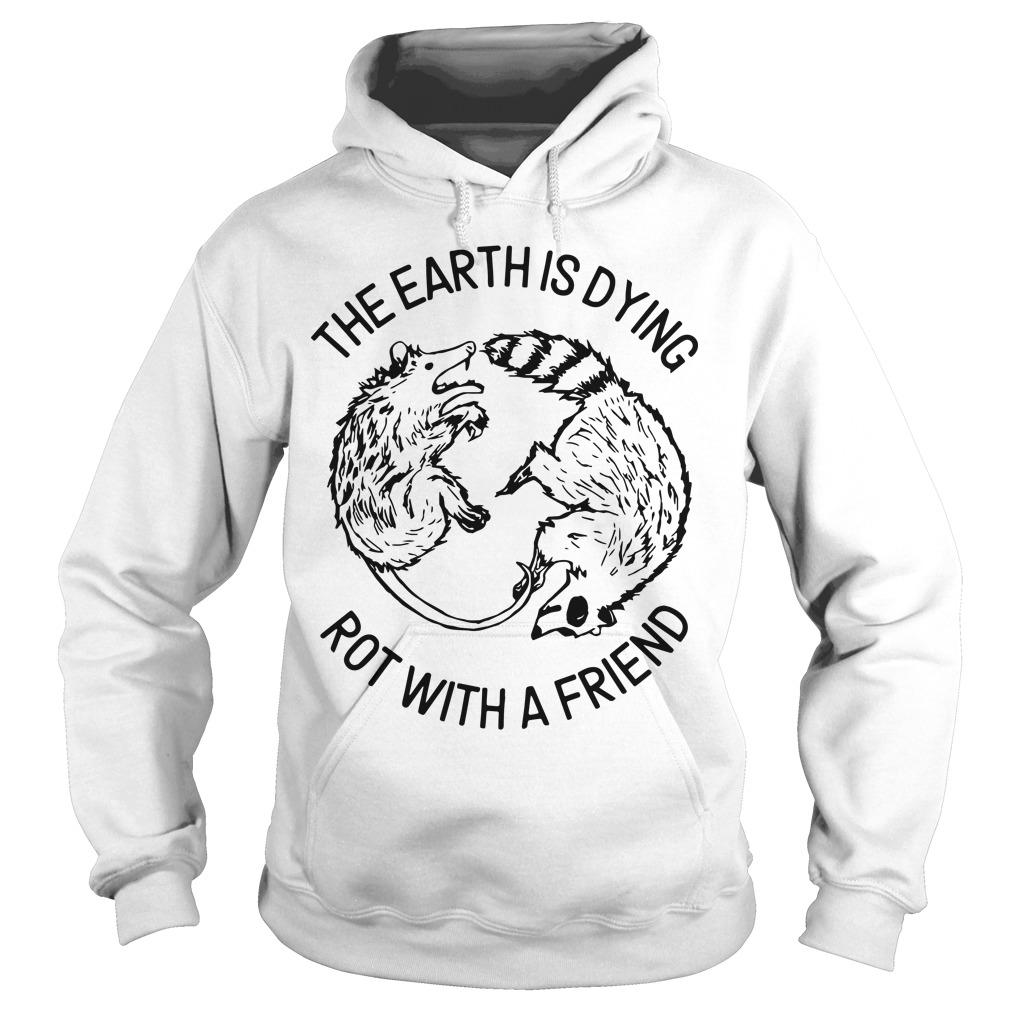 The Earth Is Dying Rot With A Friend Hoodie