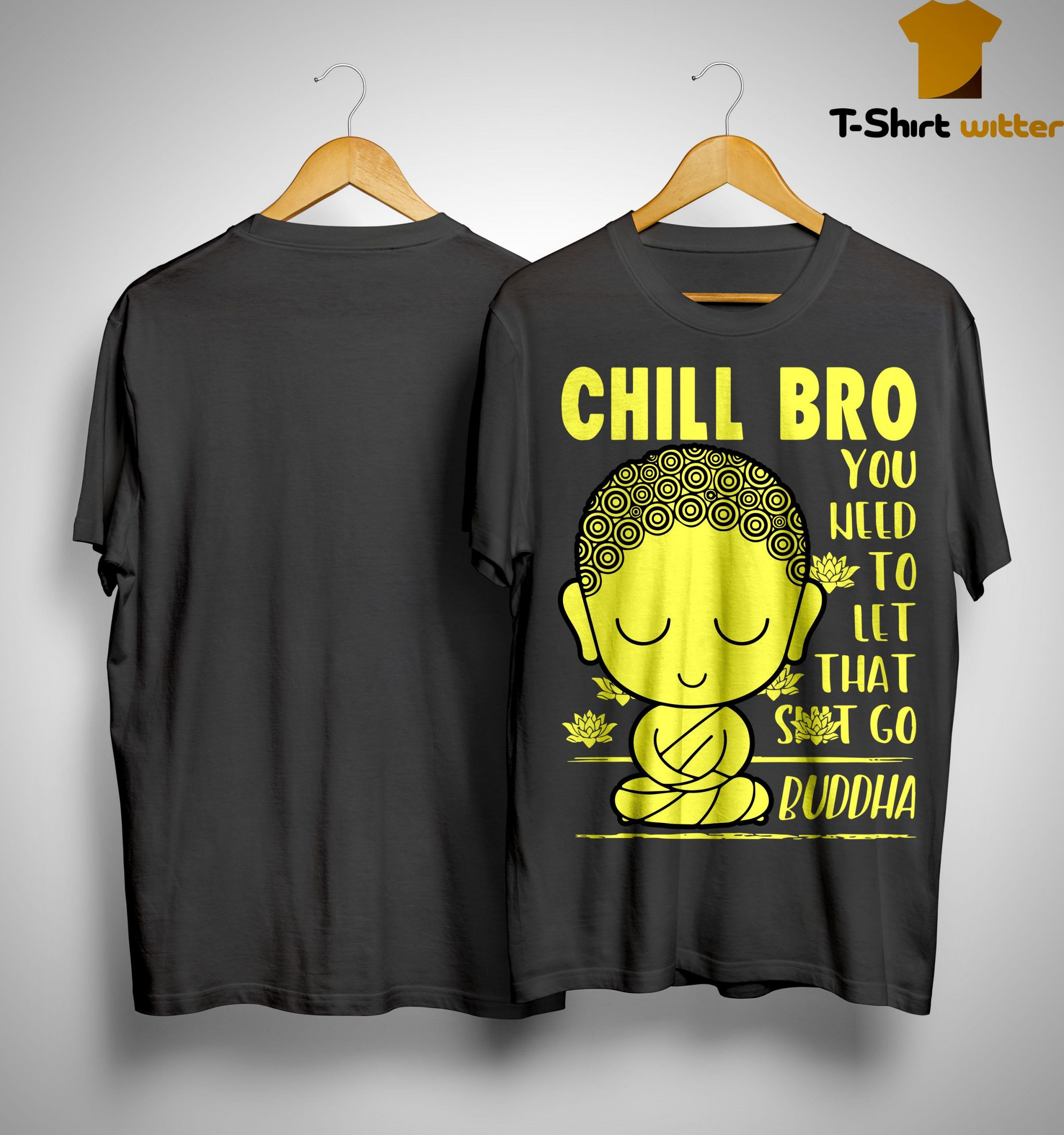 Chill Bro You Need To Let That Shit Go Buddha Shirt