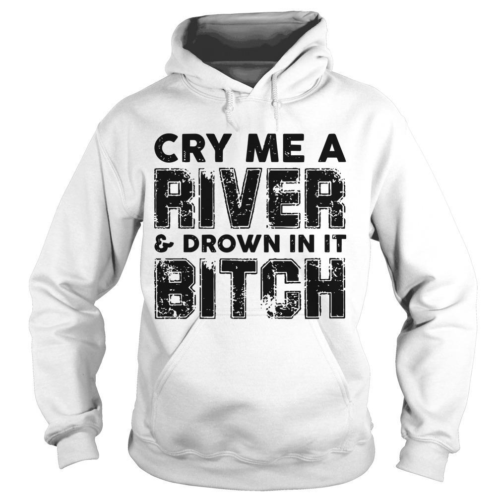 Cry Me A River And Drown In It Bitch Hoodie