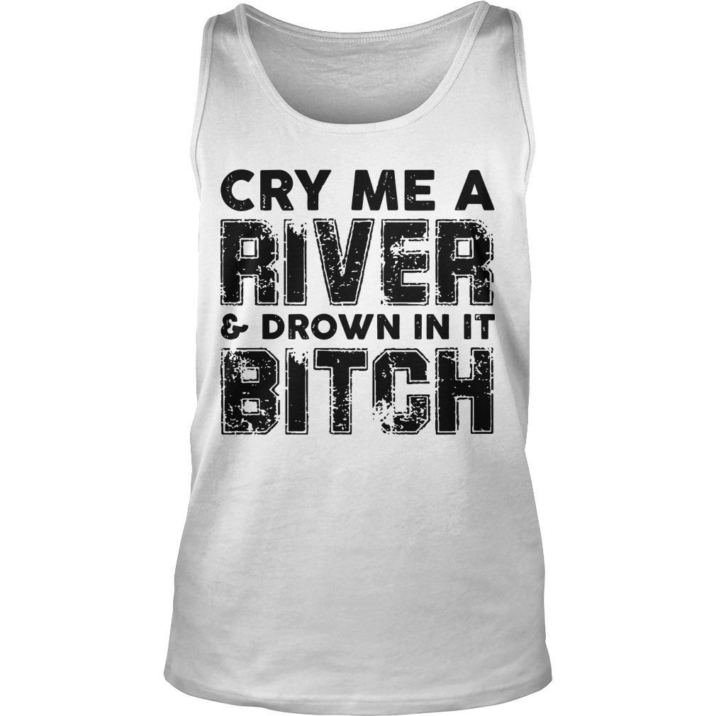 Cry Me A River And Drown In It Bitch Tank Top