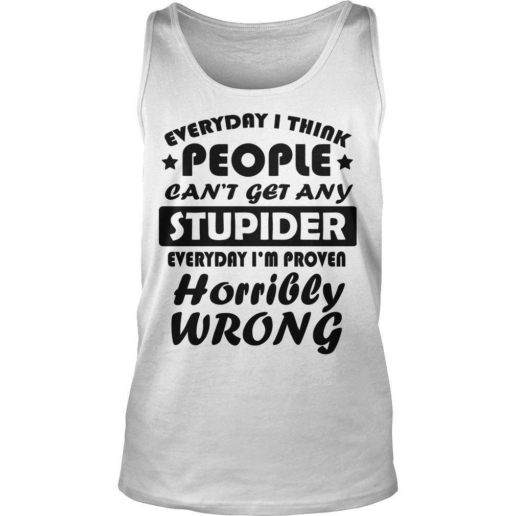 Every I Think People Can't Get Any Stupider Everyday I'm Proven Horribly Wrong Tank Top
