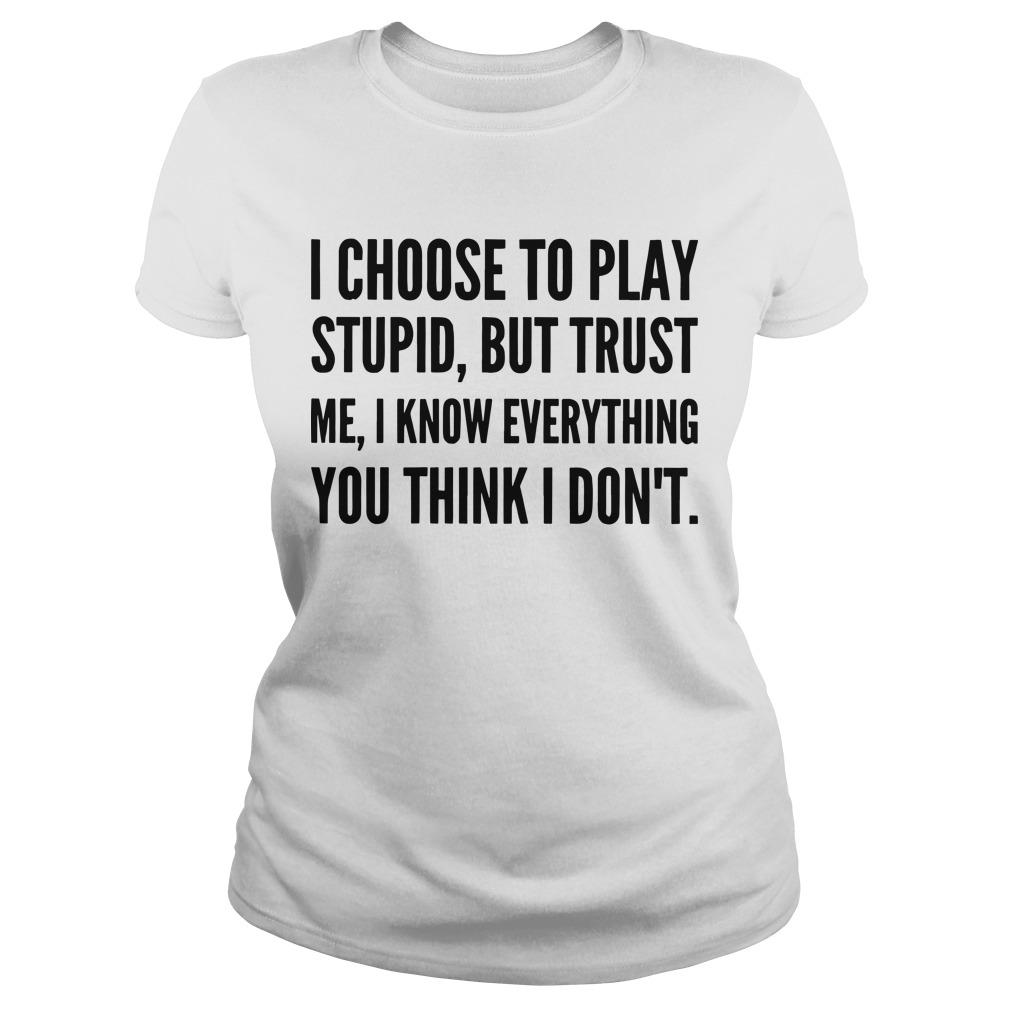 I Choose To Play Stupid But Trust Me I Know Everything You Think I Don't Longsleeve