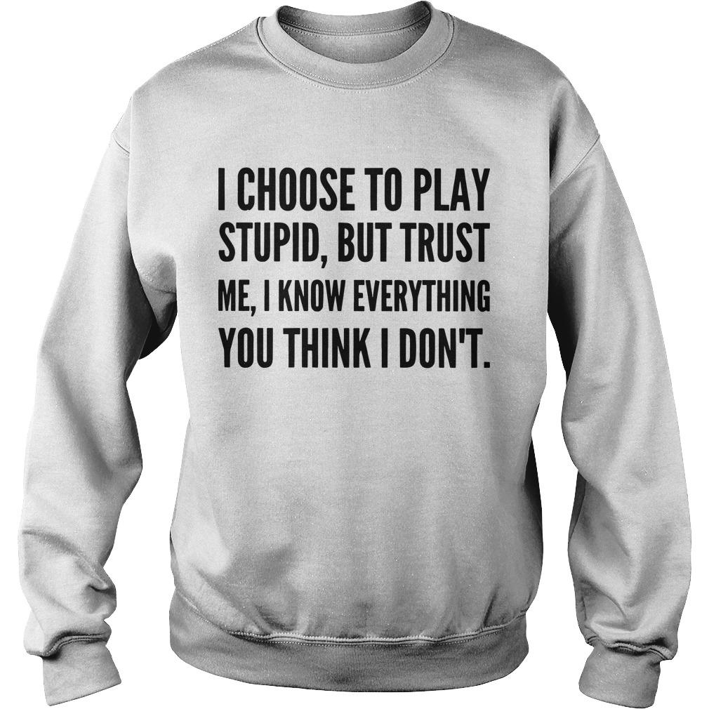 I Choose To Play Stupid But Trust Me I Know Everything You Think I Don't Sweater
